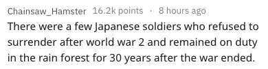 Text - Chainsaw_Hamster 16.2k points 8 hours ago There were a few Japanese soldiers who refused to surrender after world war 2 and remained on duty in the rain forest for 30 years after the war ended.