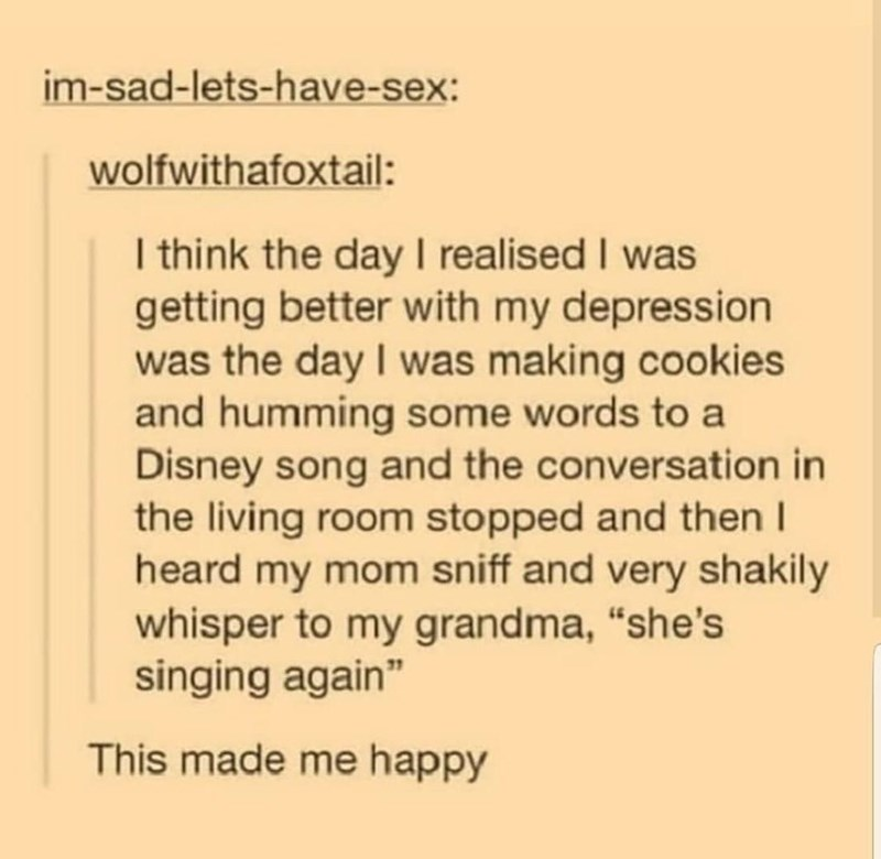 "Text - im-sad-lets-have-sex: wolfwithafoxtail: I think the day I realised I was getting better with my depression was the day I was making cookies and humming some words to a Disney song and the conversation in the living room stopped and then I heard my mom sniff and very shakily whisper to my grandma, ""she's singing again"" This made me happy"