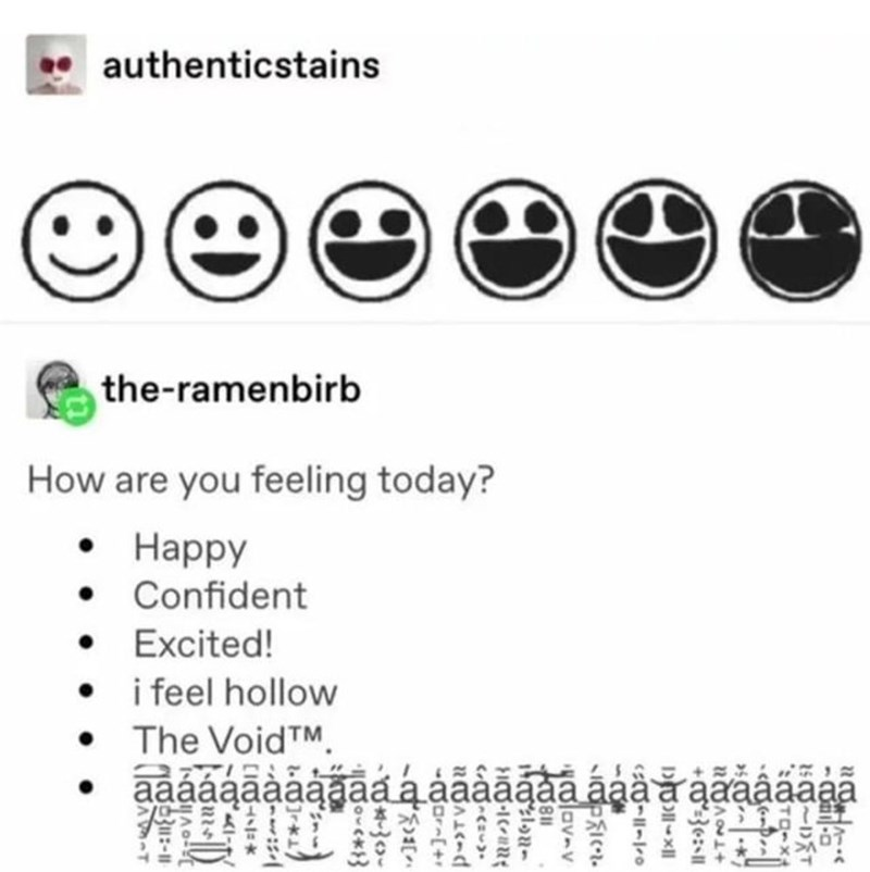 Text - authenticstains the-ramenbirb How are you feeling today? Happy Confident Excited! i feel hollow The VoidTM aaáágãaaaāa a aaàa ãaa a aaaaaaa