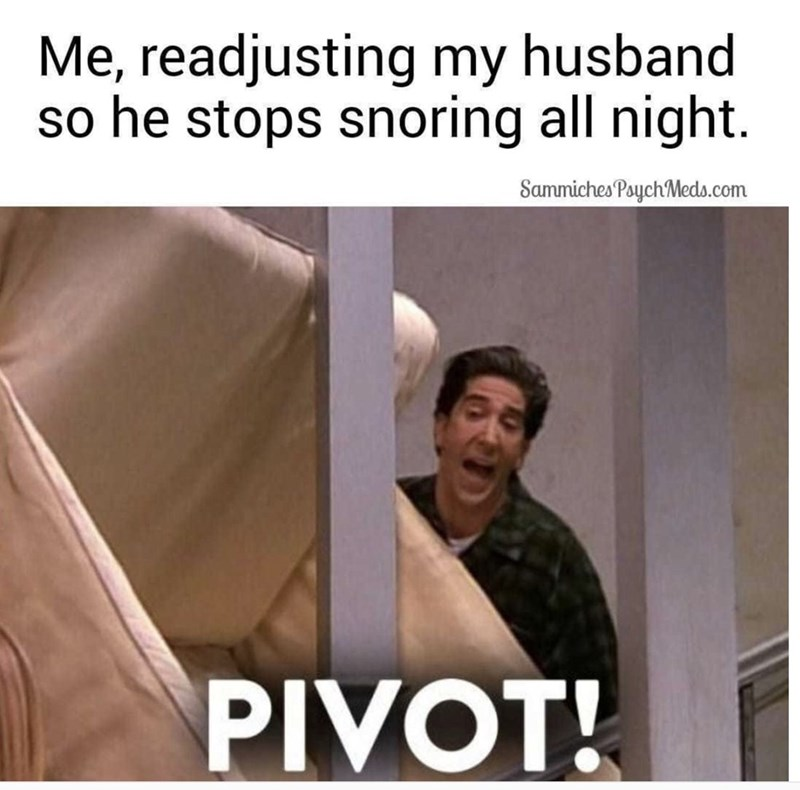 Text - Me, readjusting my husband so he stops snoring all night. Sammiches Paych Meds.com PIVOT!