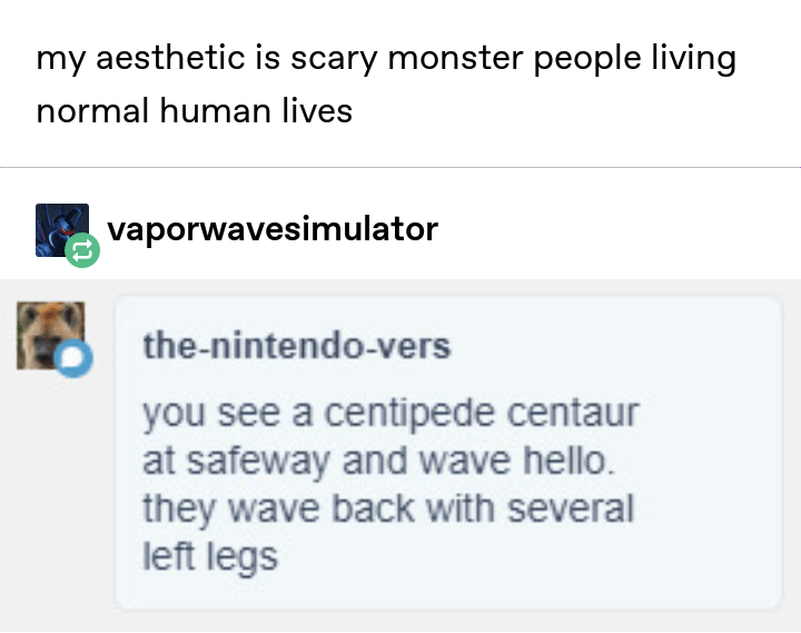 Text - my aesthetic is scary monster people living normal human lives vaporwavesimulator the-nintendo-vers you see a centipede centaur at safeway and wave hello. they wave back with several left legs