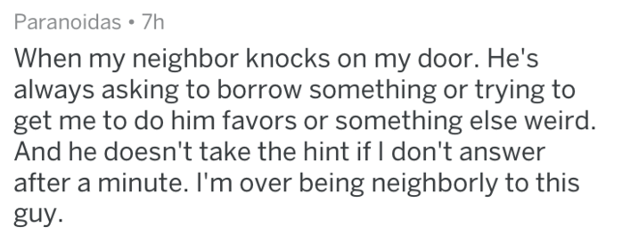 Text - Paranoidas 7h When my neighbor knocks on my door. He's always asking to borrow something or trying to get me to do him favors or something else weird And he doesn't take the hint if I don't answer after a minute. I'm over being neighborly to this guy.