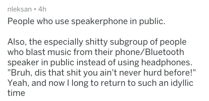 "Text - nleksan 4h People who use speakerphone in public. Also, the especially shitty subgroup of people who blast music from their phone/Bluetooth speaker in public instead of using headphones. ""Bruh, dis that shit you ain't never hurd before!"" Yeah, and now I long to return to such an idyllic time"