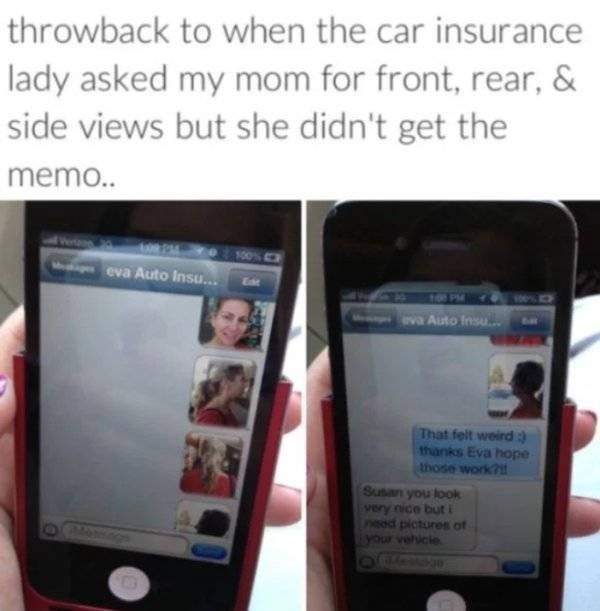 Ipod - throwback to when the car insurance lady asked my mom for front, rear, & side views but she didn't get the mem. 00% eva Auto Insu... 10PM eva Auto Insu That felt weird 3 thanks Eva hope those work? Susan you look very nice but nsed pictures of your vehicle