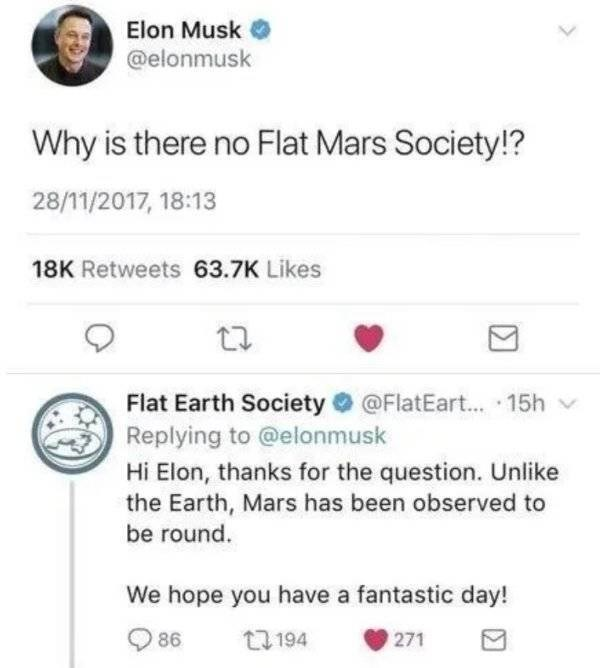 Text - Elon Musk @elonmusk Why is there no Flat Mars Society!? 28/11/2017, 18:13 18K Retweets 63.7K Likes Flat Earth Society@FlatEart... 15h Replying to @elonmusk Hi Elon, thanks for the question. Unlike the Earth, Mars has been observed to be round We hope you have a fantastic day! t194 86 271