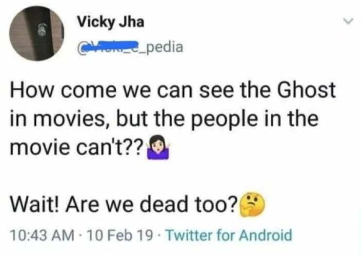 Text - Vicky Jha CHORESpedia How come we can see the Ghost in movies, but the people in the movie can't?? Wait! Are we dead too? 10:43 AM 10 Feb 19 Twitter for Android