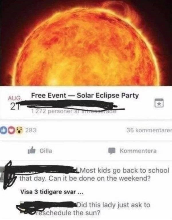 Astronomical object - Free Event Solar Eclipse Party AUG. 2T 1 272 personer ar meeserae 00293 35 kommentarer Gilla Kommentera Most kids go back to school that day. Can it be done on the weekend? Visa 3 tidigare svar Did this lady just ask to reschedule the sun?