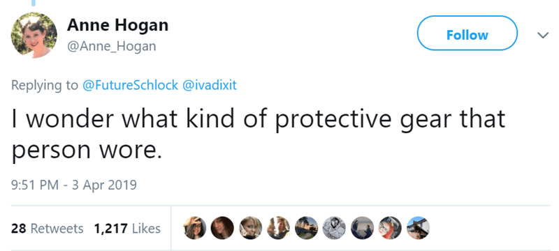 Text - Anne Hogan Follow @Anne_Hogan Replying to @FutureSchlock @ivadixit I wonder what kind of protective gear that person wore 9:51 PM - 3 Apr 2019 28 Retweets 1,217 Likes