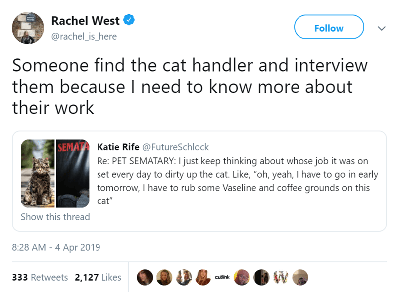 """Text - Rachel West Follow @rachel_is_here Someone find the cat handler and interview them because I need to know more about their work SEMATA Katie Rife @FutureSchlock Re: PET SEMATARY: I just keep thinking about whose job it was on set every day to dirty up the cat. Like, """"oh, yeah, I have to go in early tomorrow, I have to rub some Vaseline and coffee grounds on this cat"""" Show this thread 8:28 AM - 4 Apr 2019 W 333 Retweets 2,127 Likes cutlink"""
