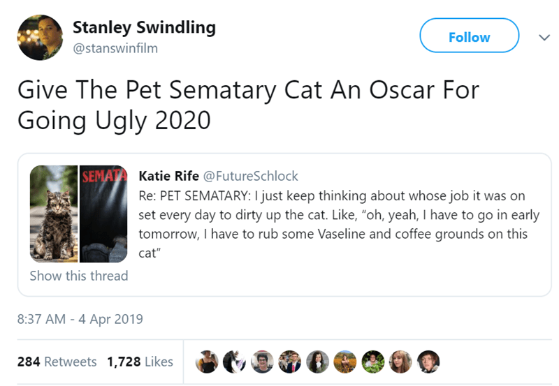 """Text - Stanley Swindling Follow @stanswinfilm Give The Pet Sematary Cat An Oscar For Going Ugly 2020 SEMATA Katie Rife @FutureSchlock Re: PET SEMATARY: I just keep thinking about whose job it was on set every day to dirty up the cat. Like, """"oh, yeah, I have to go in early tomorrow, I have to rub some Vaseline and coffee grounds on this cat"""" Show this thread 8:37 AM - 4 Apr 2019 284 Retweets 1,728 Likes"""
