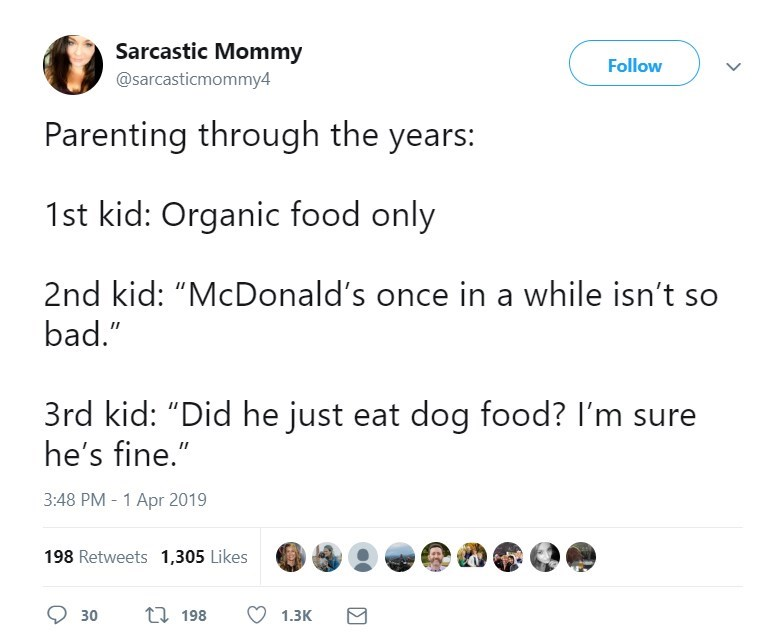 "Text - Sarcastic Mommy Follow @sarcasticmommy4 Parenting through the years: 1st kid: Organic food only 2nd kid: ""McDonald's once in a while isn't so bad."" 3rd kid: ""Did he just eat dog food? I'm sure he's fine."" 3:48 PM - 1 Apr 2019 198 Retweets 1,305 Likes t 198 30 1.3K"
