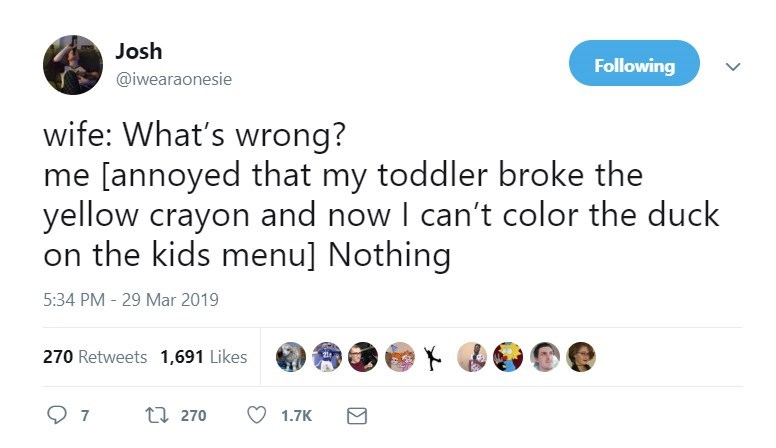 Text - Josh Following @iwearaonesie wife: What's wrong? me [annoyed that my toddler broke the yellow crayon and now I can't color the duck on the kids menu] Nothing 5:34 PM 29 Mar 2019 270 Retweets 1,691 Likes t 270 7 1.7K