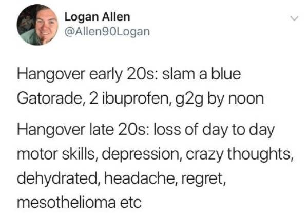 Text - Logan Allen @Allen90Logan Hangover early 20s: slam a blue Gatorade, 2 ibuprofen, g2g by noon Hangover late 20s: loss of day to day motor skills, depression, crazy thoughts, dehydrated, headache, regret, mesothelioma etc