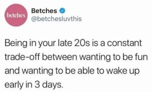 Text - Betches betches@betchesluvthis Being in your late 20s is a constant trade-off between wanting to be fun and wanting to be able to wake up early in 3 days.