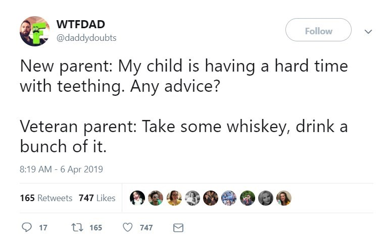 Text - WTFDAD Follow @daddydoubts New parent: My child is having a hard time with teething. Any advice? Veteran parent: Take some whiskey, drink a bunch of it 8:19 AM - 6 Apr 2019 165 Retweets 747 Likes ti165 17 747