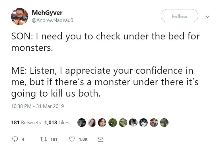 Text - MehGyver @AndrewNadeau0 Follow SON: I need you to check under the bed for monsters. ME: Listen, I appreciate your confidence in me, but if there's a monster under there it's going to kill us both 10:38 PM - 31 Mar 2019 181 Retweets 1,018 Likes t 181 1.0K