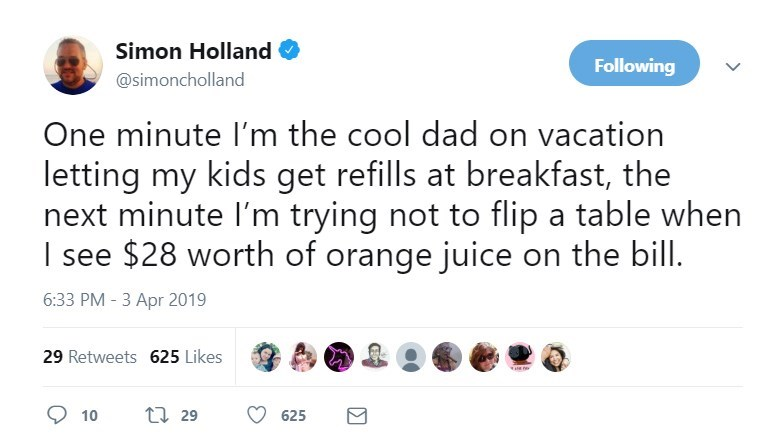 Text - Simon Holland Following @simoncholland One minute I'm the cool dad on vacation letting my kids get refills at breakfast, the next minute I'm trying not to flip a table when I see $28 worth of orange juice on the bill. 6:33 PM -3 Apr 2019 29 Retweets 625 Likes ti 29 10 625