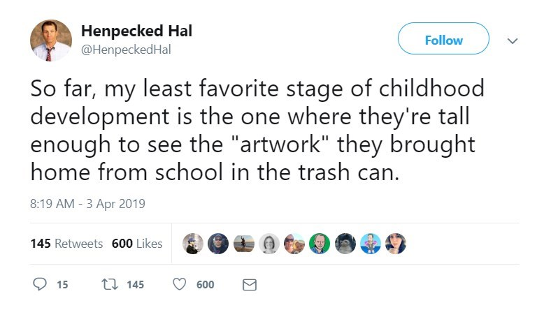 "Text - Henpecked Hal @HenpeckedHal Follow So far, my least favorite stage of childhood development is the one where they're tall enough to see the ""artwork"" they brought home from school in the trash can. 8:19 AM - 3 Apr 2019 145 Retweets 600 Likes t 145 15 600"