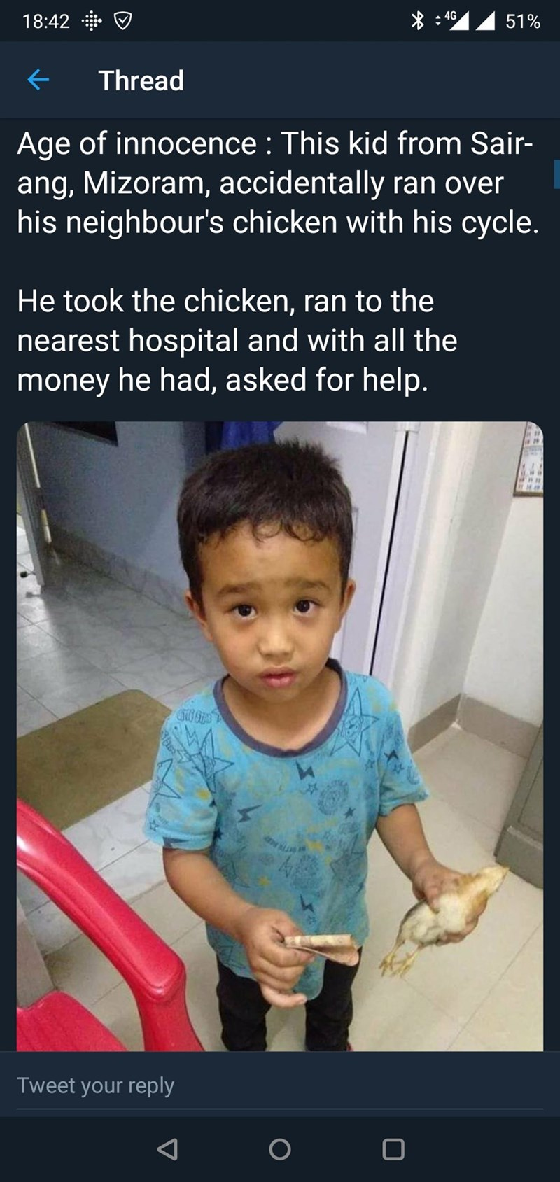 Child - 4G 51% 18:42 Thread Age of innocence: This kid from Sair- ang, Mizoram, accidentally ran over his neighbour's chicken with his cycle. He took the chicken, ran to the nearest hospital and with all the money he had, asked for help. 4 TR Tweet your reply