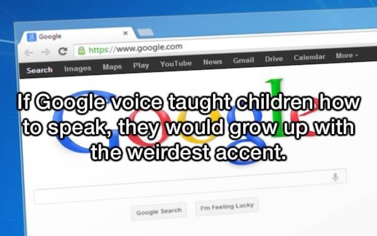 Text - Google http://www.google.com Search Images Maps Play YouTube News Gmail Drive Calendar More If Google voice taught children how to speak, they would grow up with the weirdest accent Fm Feeling Lucky Google Search