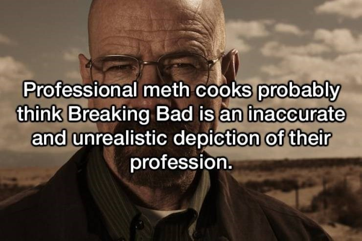 Text - Professional meth cooks probably think Breaking Bad is an inaccurate and unrealistic depiction of their profession.