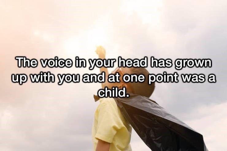 Text - The voice in your head has grown up with you and at one point was a child.