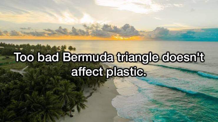 Nature - Too bad Bermuda triangle doesnt affect plastic.