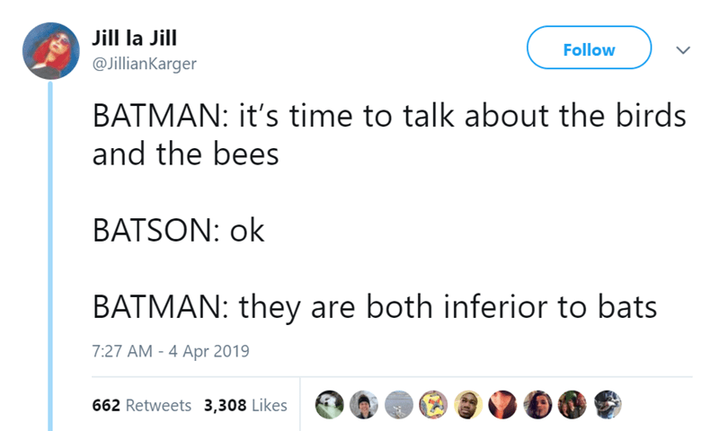 Text - Jill la Jill Follow @JillianKarger BATMAN: it's time to talk about the birds and the bees BATSON: ok BATMAN: they are both inferior to bats 7:27 AM - 4 Apr 2019 662 Retweets 3,308 Likes