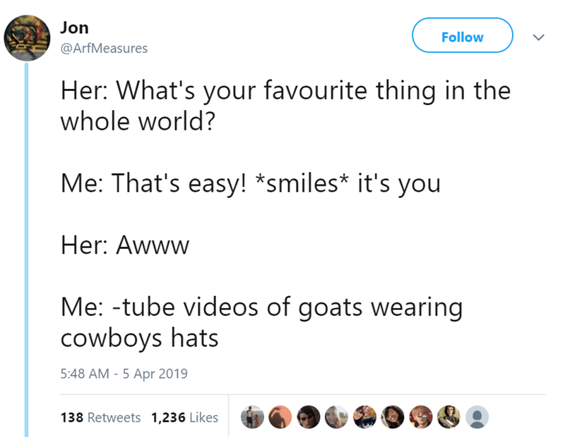 Text - Jon Follow @ArfMeasures Her: What's your favourite thing in the whole world? Me: That's easy! *smiles* it's you Her: Awww Me: -tube videos of goats wearing cowboys hats 5:48 AM - 5 Apr 2019 138 Retweets 1,236 Likes