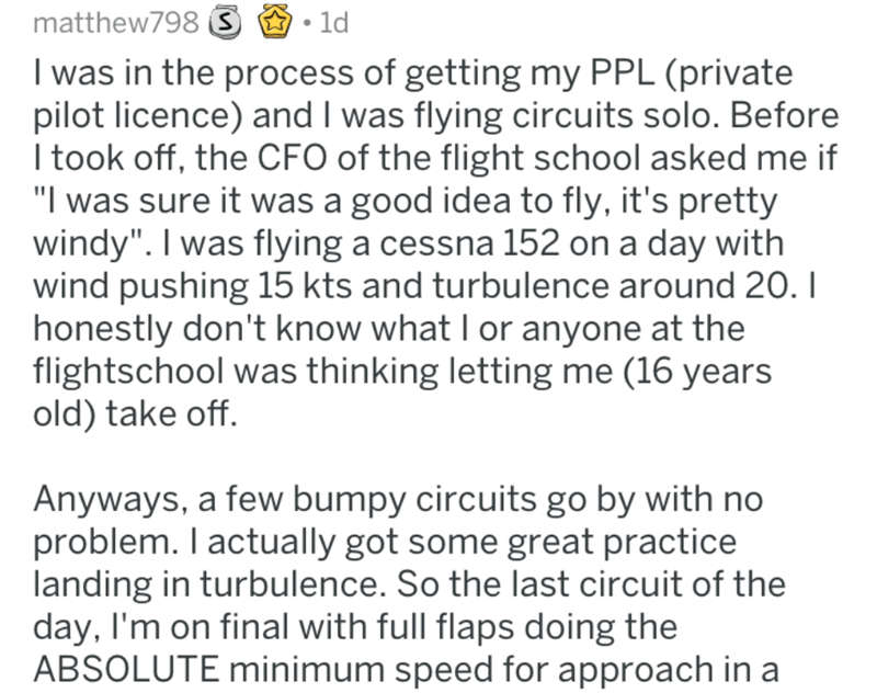 """Text - matthew798 S 1d I was in the process of getting my PPL (private pilot licence) and I was flying circuits solo. Before I took off, the CFO of the flight school asked me if """"I was sure it was a good idea to fly, it's pretty windy"""". I was flying a cessna 152 on a day with wind pushing 15 kts and turbulence around 20. I honestly don't know what I or anyone at the flightschool was thinking letting me (16 years old) take off. Anyways, a few bumpy circuits go by with no problem. I actually got s"""