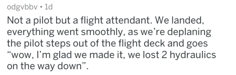 """Text - odgvbbv 1d Not a pilot but a flight attendant. We landed, everything went smoothly, as we're deplaning the pilot steps out of the flight deck and goes """"wow, I'm glad we made it, we lost 2 hydraulics on the way down""""."""