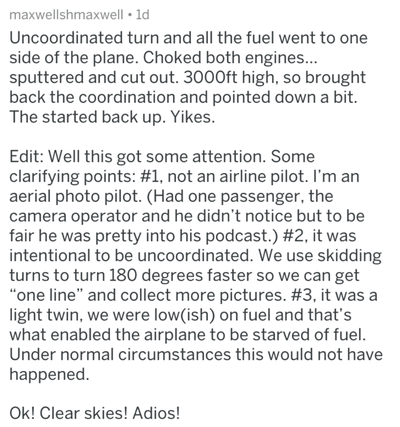 Text - maxwellshmaxwell 1d Uncoordinated turn and all the fuel went to one side of the plane. Choked both engines... sputtered and cut out. 3000ft high, so brought back the coordination and pointed down a bit. The started back up. Yikes. Edit: Well this got some attention. Some clarifying points: #1, not an airline pilot. I'm an aerial photo pilot. (Had one passenger, the camera operator and he didn't notice but to be fair he was pretty into his podcast.) #2, it was intentional to be uncoordinat