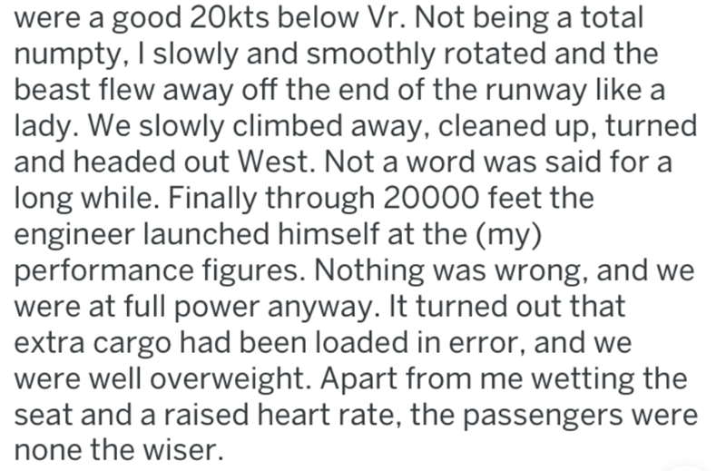 Text - were a good 20kts below Vr. Not being a total numpty, I slowly and smoothly rotated and the beast flew away off the end of the runway like a lady. We slowly climbed away, cleaned up, turned and headed out West. Not a word was said for a long while. Finally through 20000 feet the engineer launched himself at the (my) performance figures. Nothing was wrong, and we were at full power anyway. It turned out that extra cargo had been loaded in error, and we were well overweight. Apart from me w