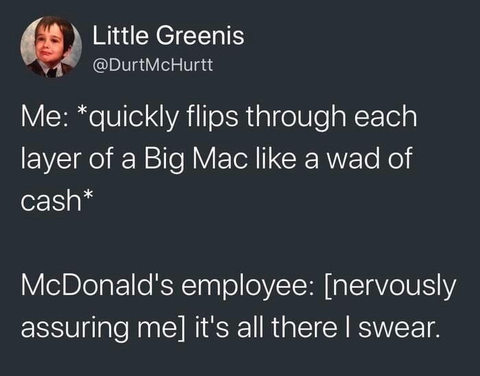 Text - Little Greenis @DurtMcHurtt Me: *quickly flips through each layer of a Big Mac like a wad of cash* McDonald's employee: [nervously assuring me] it's all there I swear.