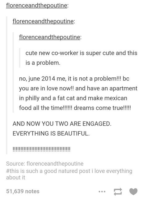 Text - florenceandthepoutine: florenceandthepoutine: florenceandthepoutine: cute new co-worker is super cute and this is a problem. no, june 2014 me, it is not a problem!!! bc you are in love now!! and have an apartment in philly and a fat cat and make mexican food all the time!!!!! dreams come true!!!! AND NOW YOU TWO ARE ENGAGED. EVERYTHING IS BEAUTIFUL. Source: florenceandthepoutine #this is such a good natured post i love everything about it 51,639 notes ti