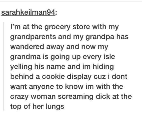 Text - sarahkeilman94: I'm at the grocery store with my grandparents and my grandpa has wandered away and now my grandma is going up every isle yelling his name and im hiding behind a cookie display cuz i dont want anyone to know im with the crazy woman screaming dick at the top of her lungs