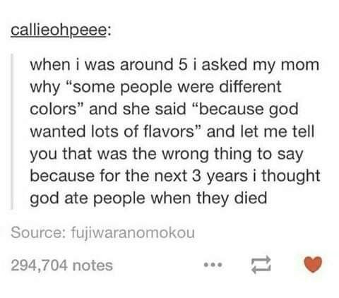 """Text - callieohpeee: when i was around 5 i asked my mom why """"some people were different colors"""" and she said """"because god wanted lots of flavors"""" and let me tell you that was the wrong thing to say because for the next 3 years i thought god ate people when they died Source: fujiwaranomokou 294,704 notes 11"""