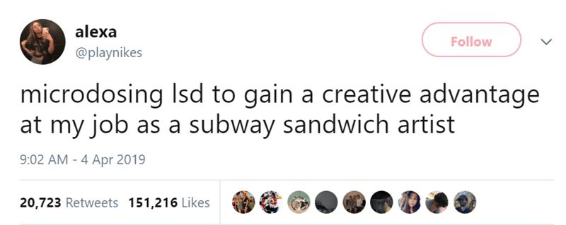 Text - alexa Follow @playnikes microdosing Isd to gain a creative advantage at my job as a subway sandwich artist 9:02 AM - 4 Apr 2019 20,723 Retweets 151,216 Likes