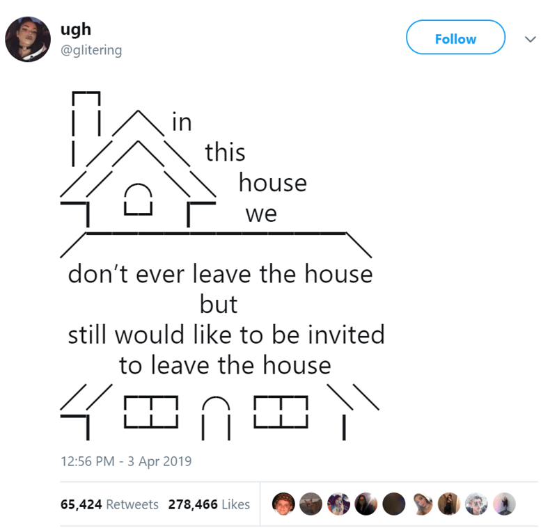 Text - ugh Follow @glitering in this house we don't ever leave the house but still would like to be invited to leave the house 12:56 PM - 3 Apr 2019 65,424 Retweets 278,466 Likes
