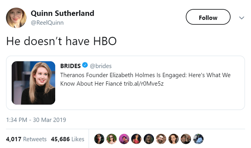 Text - Quinn Sutherland Follow @ReelQuinn He doesn't have HBO @brides BRIDES Theranos Founder Elizabeth Holmes Is Engaged: Here's What We Know About Her Fiancé trib.al/rOMve5z 1:34 PM 30 Mar 2019 4,017 Retweets 45,686 Likes