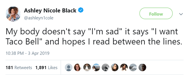 """Text - Ashley Nicole Black @ashleyn1cole Follow My body doesn't say """"I'm sad"""" it says """"I want Taco Bell"""" and hopes I read between the lines. 10:38 PM 3 Apr 2019 181 Retweets 1,891 Likes"""