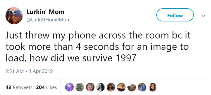 Text - Lurkin' Mom Follow @LurkAtHomeMom Just threw my phone across the room bc it took more than 4 seconds for an image to load, how did we survive 1997 9:51 AM - 4 Apr 2019 43 Retweets 204 Likes TIACHER SHARP CHOUTE