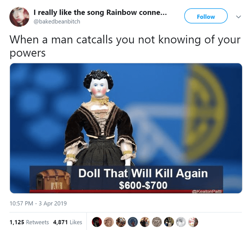 Text - I really like the song Rainbow conne... Follow @bakedbeanbitch When a man catcalls you not knowing of your powers Doll That Will Kill Again $600-$700 AR @KeatonPatti 10:57 PM -3 Apr 2019 1,125 Retweets 4,871 Likes oo