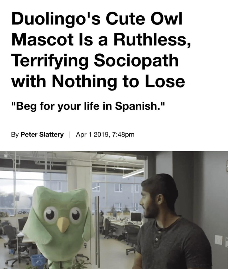 """Text - Duolingo's Cute Owl Mascot Is a Ruthless, Terrifying Sociopath with Nothing to Lose """"Beg for your life in Spanish."""" By Peter Slattery Apr 1 2019, 7:48pm 7"""