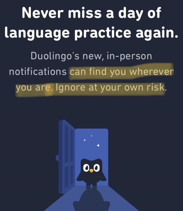 Text - Never miss a day of language practice again. Duolingo's new, in-person notifications can find you wherever you are. Ignore at your own risk. O.0