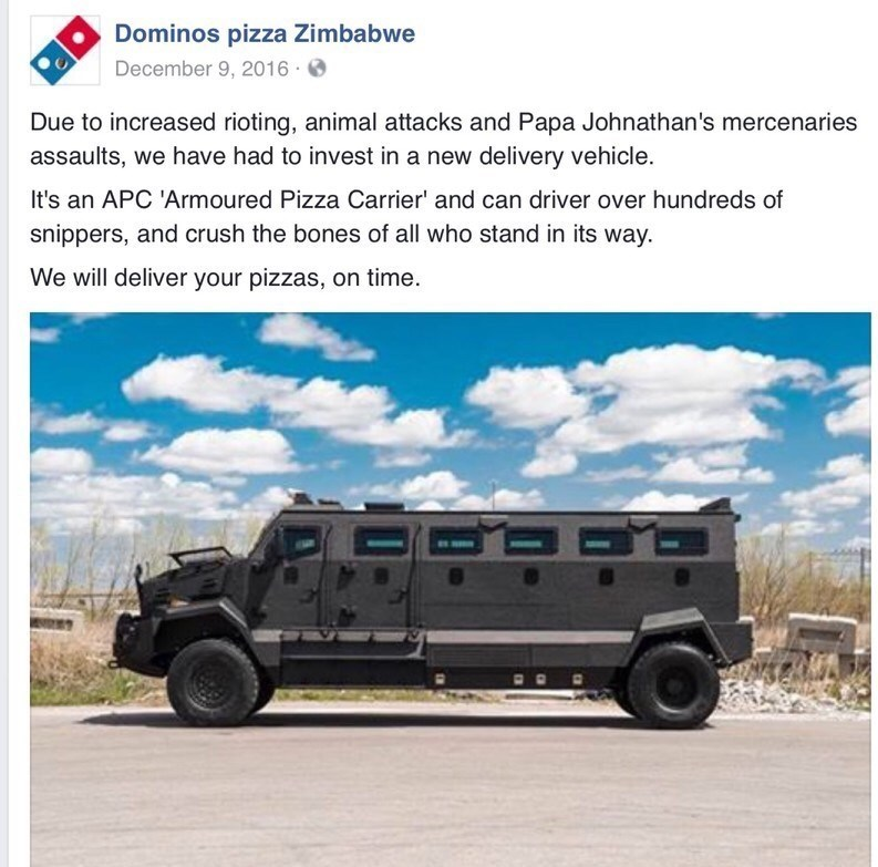 Vehicle - Dominos pizza Zimbabwe December 9, 2016 Due to increased rioting, animal attacks and Papa Johnathan's mercenaries assaults, we have had to invest in a new delivery vehicle. It's an APC 'Armoured Pizza Carrier' and can driver over hundreds of snippers, and crush the bones of all who stand in its way. We will deliver your pizzas, on time