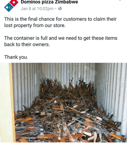 Waste - Dominos pizza Zimbabwe Jan 8 at 10:02pm. This is the final chance for customers to claim their lost property from our store. The container is full and we need to get these items back to their owners. Thank you.
