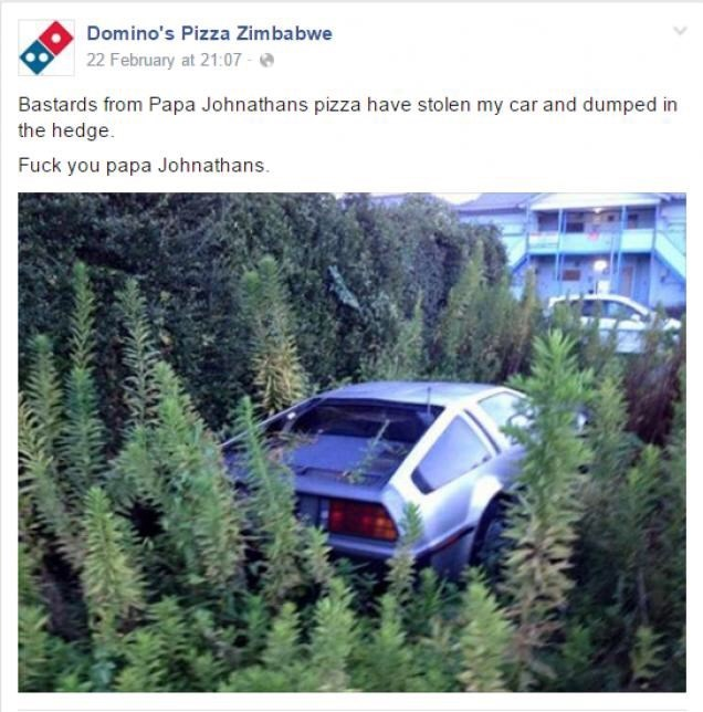 Land vehicle - Domino's Pizza Zimbabwe 22 February at 21:07 Bastards from Papa Johnathans pizza have stolen my car and dumped in the hedge. Fuck you papa Johnathans