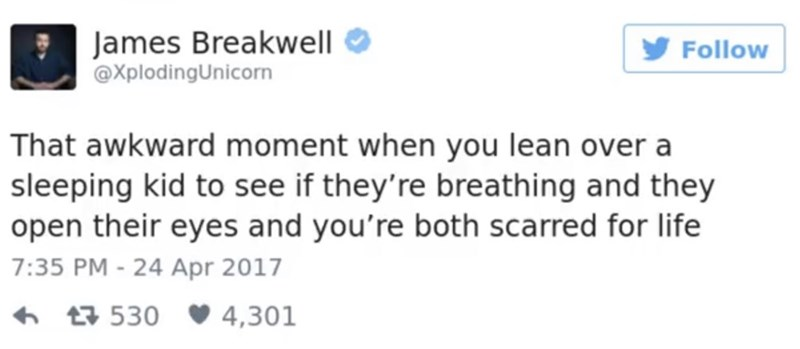 Text - James Breakwell @XplodingUnicorn Follow That awkward moment when you lean over a sleeping kid to see if they're breathing and they open their eyes and you're both scarred for life 7:35 PM - 24 Apr 2017 530 4,301