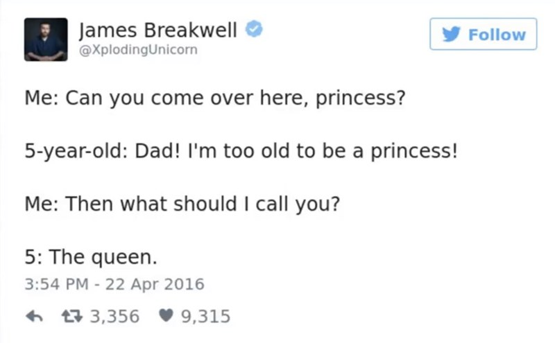 Text - James Breakwell @XplodingUnicorn Follow Me: Can you come over here, princess? 5-year-old: Dad! I'm too old to be a princess! Me: Then what should I call you? 5: The queen. 3:54 PM -22 Apr 2016 t3,356 9,315